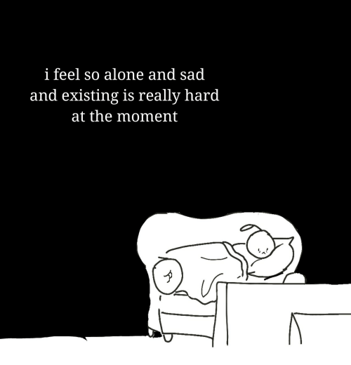 Being Alone, Sad, and Moment: i feel so alone and sad  and existing is really hard  at the moment