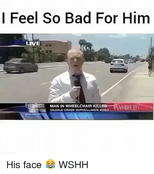 Memes, Wshh, and 🤖: I Feel So Bad For Him  LIVE  OLNVADER JEFF  IllesS MAN IN WHEELCHAIR KILLE  erUS KIA OILDALE CRASH SURVEILLANCE VIDEO His face 😂 WSHH