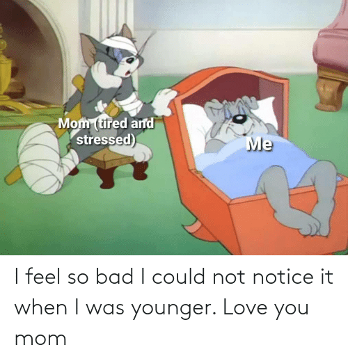 Bad, Love, and Mom: I feel so bad I could not notice it when I was younger. Love you mom