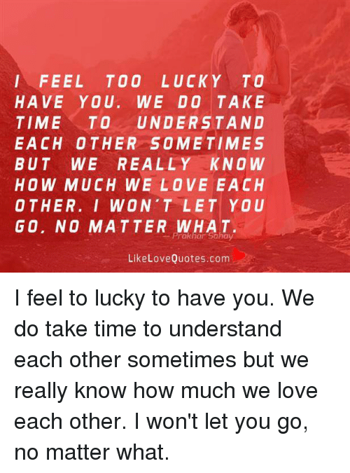 I Feel Too Luck Y To Have You We Do Take Time To Understand Each
