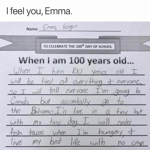 Memes, School, and Old: I feel you, Emma.  Name Emma Knigh  TO CELEBRATE THE 100th DAY OF SCHOOL  When I am 100 years old...  en  rn  years old  Ot every thirm everyonC  So T wil tell ewryone I'm going to  ut accwrallygo to  the Bahomas  liv in a tiny hw  wi  ish  Crap
