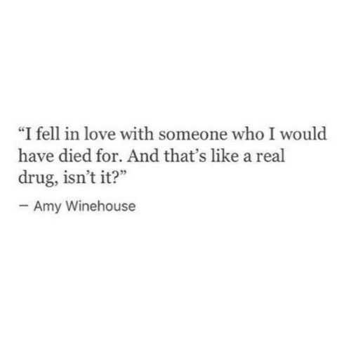 """Love, Amy Winehouse, and Drug: """"I fell in love with someone who I would  have died for. And that's like a real  drug, isn't it?""""  Amy Winehouse"""