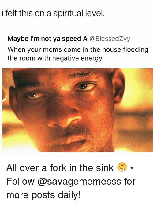 Energy, Memes, and Moms: i felt this on a spiritual level  Maybe I'm not ya speed A @BlessedZvy  When your moms come in the house flooding  the room with negative energy All over a fork in the sink 😤 • Follow @savagememesss for more posts daily!