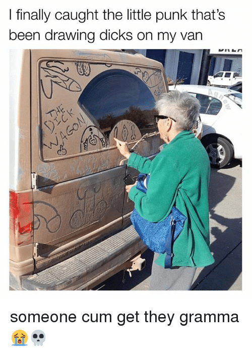 Cum, Dicks, and Relatable: I finally caught the little punk that's  been drawing dicks on my van someone cum get they gramma 😭💀