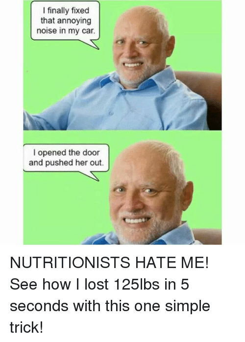 Memes, Lost, and Hate Me: I finally fixed  that annoying  noise in my car.  I opened the door  and pushed her out. NUTRITIONISTS HATE ME! See how I lost 125lbs in 5 seconds with this one simple trick!