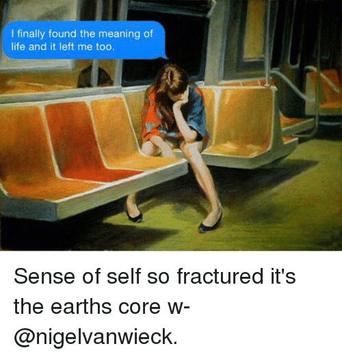 Paintings, Core, and Means: I finally found the meaning of  life and it left me too. Sense of self so fractured it's the earths core w- @nigelvanwieck.