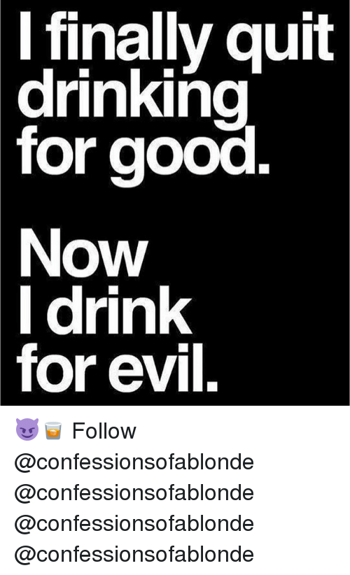 Drinking, Memes, and Good: I finally quit  drinking  for good.  Now  l drink  for evil. 😈🥃 Follow @confessionsofablonde @confessionsofablonde @confessionsofablonde @confessionsofablonde