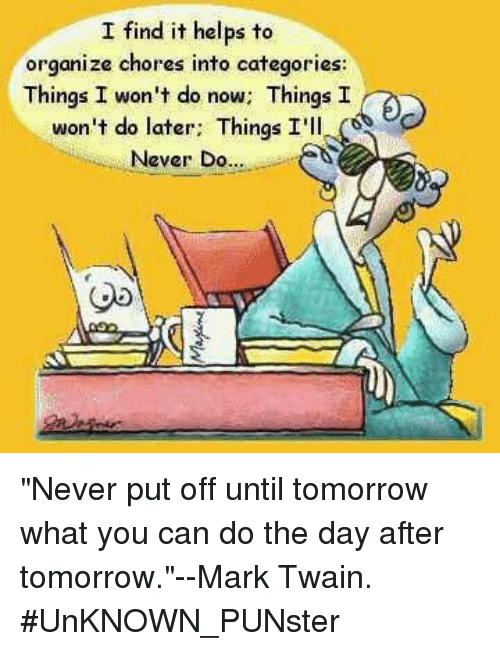 "Memes, Mark Twain, and Tomorrow: I find it helps to  organize chores into categories:  Things I won't do now; ThingsI  won't do later. Things I'll.。  Never Do..  Ob ""Never put off until tomorrow what you can do the day after tomorrow.""--Mark Twain.  #UnKNOWN_PUNster"