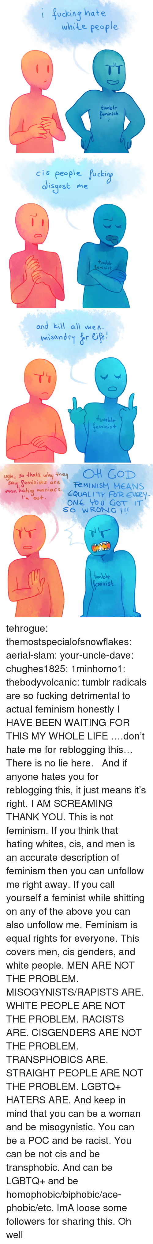 Feminism, Fucking, and God: i focking hate  white people  tumblr  eminist   cis people fucki  isgost me  tumble  minist   and kill all wen  tumblr  eminis+   so thats uby theyOH GOD  sau Reminists are FeMINISM MEANS  man hating waniacs. EQUALITY FOR EVERY  ONE Po O GoT IT  tunlolr  minist tehrogue:  themostspecialofsnowflakes:  aerial-slam:  your-uncle-dave:  chughes1825:  1minhomo1:  thebodyvolcanic:  tumblr radicals are so fucking detrimental to actual feminism honestly  I HAVE BEEN WAITING FOR THIS MY WHOLE LIFE  ….don't hate me for reblogging this…  There is no lie here.   And if anyone hates you for reblogging this, it just means it's right.  I AM SCREAMING THANK YOU.  This is not feminism. If you think that hating whites, cis, and men is an accurate description of feminism then you can unfollow me right away. If you call yourself a feminist while shitting on any of the above you can also unfollow me. Feminism is equal rights for everyone. This covers men, cis genders, and white people.  MEN ARE NOT THE PROBLEM. MISOGYNISTS/RAPISTS ARE.  WHITE PEOPLE ARE NOT THE PROBLEM. RACISTS ARE. CISGENDERS ARE NOT THE PROBLEM. TRANSPHOBICS ARE. STRAIGHT PEOPLE ARE NOT THE PROBLEM. LGBTQ+ HATERS ARE. And keep in mind that you can be a woman and be misogynistic. You can be a POC and be racist. You can be not cis and be transphobic. And can be LGBTQ+ and be homophobic/biphobic/ace-phobic/etc.   ImA loose some followers for sharing this. Oh well
