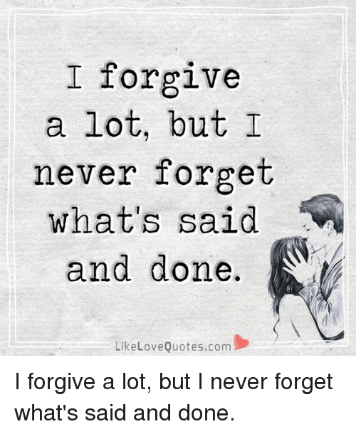 I Forgive A Lot But I Never Forget Whats Said And Done Like Love