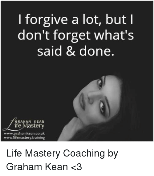 Life, Memes, and 🤖: I forgive a lot, but l  don't forget what's  said & done  GRAHAM KEAN  ife Masteryy  www.grahamkean.co.uk  www.lifemastery.training Life Mastery Coaching by Graham Kean <3