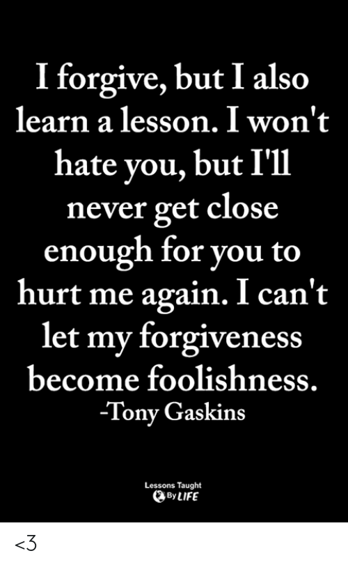 Life, Memes, and Forgiveness: I forgive, but I also  learn a lesson. I won't  hate you, but I'11  never get close  enough for you to  hurt me again. I can't  let my forgiveness  become foolishness  -Tony Gaskins  Lessons Taught  By LIFE <3