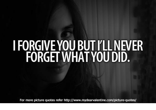 I Forgive You But Ill Never Forget What You Did For More Picture