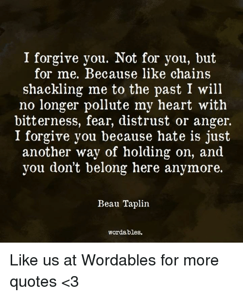 I Forgive You Not for You but for Me Because Like Chains ...