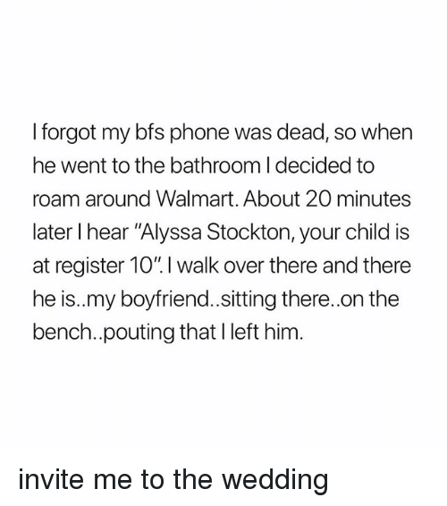 "Phone, Walmart, and Girl Memes: I forgot my bfs phone was dead, so when  he went to the bathroom I decided to  roam around Walmart. About 20 minutes  later I hear ""Alyssa Stockton, your child is  at register 10"". I walk over there and there  he is..my boyfriend.sitting there..on the  bench..pouting thatl left him. invite me to the wedding"