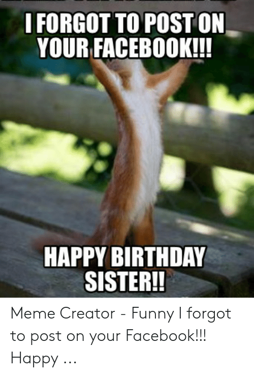 I FORGOT TO POST ON YOUR FACEBOOK!!! HAPPY BIRTHDAY SISTER!! Meme