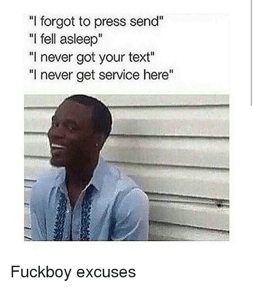 """Fuckboy, Texting, and Text: """"I forgot to press send""""  """"I fell asleep""""  """"I never got your text""""  """"I never get service here"""" Fuckboy excuses"""