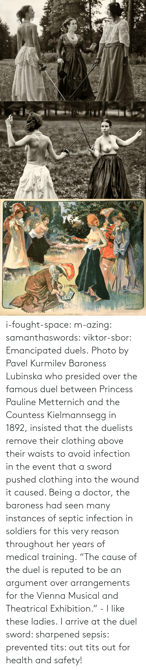 """Doctor, Soldiers, and Tumblr: i-fought-space:  m-azing: samanthaswords:  viktor-sbor:  Emancipated duels.Photo by Pavel Kurmilev Baroness Lubinska who presided over the famous duel between Princess Pauline Metternich and the Countess Kielmannsegg in 1892, insisted that the duelists remove their clothing above their waists to avoid infection in the event that a sword pushed clothing into the wound it caused. Being a doctor, the baroness had seen many instances of septic infection in soldiers for this very reason throughout her years of medical training.  """"The cause of the duel is reputed to be an argument over arrangements for the Vienna Musical and Theatrical Exhibition."""" - I like these ladies.  I arrive at the duel sword: sharpened sepsis: prevented tits: out  tits out for health and safety!"""