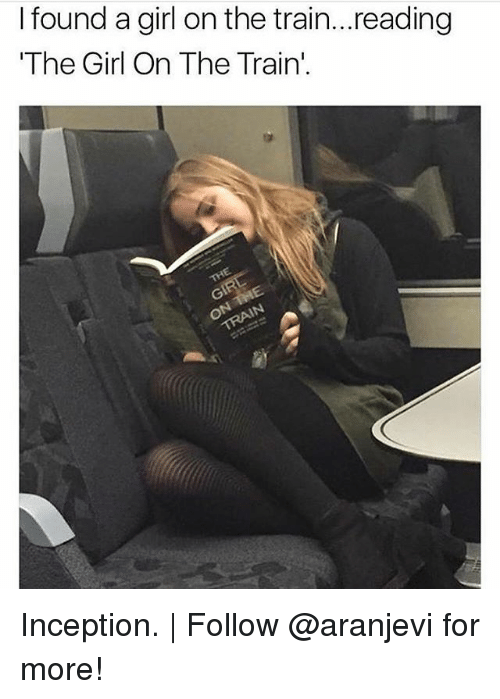 "Inception, Memes, and Girl: I found a girl on the train...reading  ""The Girl On The Train'. Inception. 