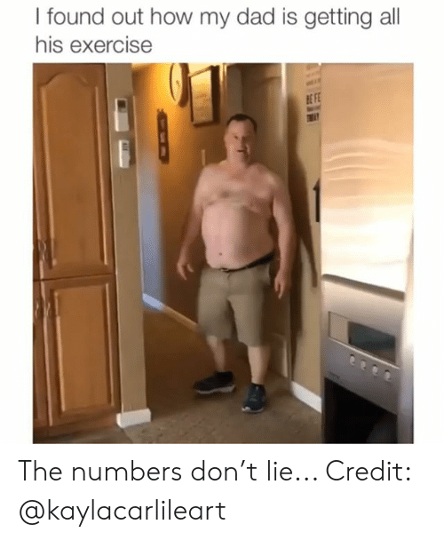 Dad, Memes, and Exercise: I found out how my dad is getting all  his exercise  E FE The numbers don't lie... Credit: @kaylacarlileart