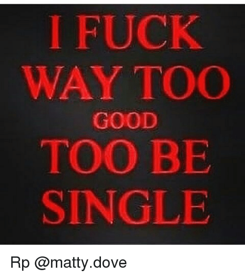 i fuck too good to be single