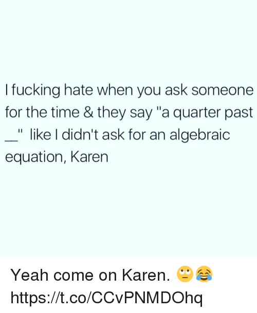 "Fucking, Memes, and Yeah: I fucking hate when you ask someone  for the time & they say ""a quarter past  "" like I didn't ask for an algebraic  equation, Karen Yeah come on Karen. 🙄😂 https://t.co/CCvPNMDOhq"