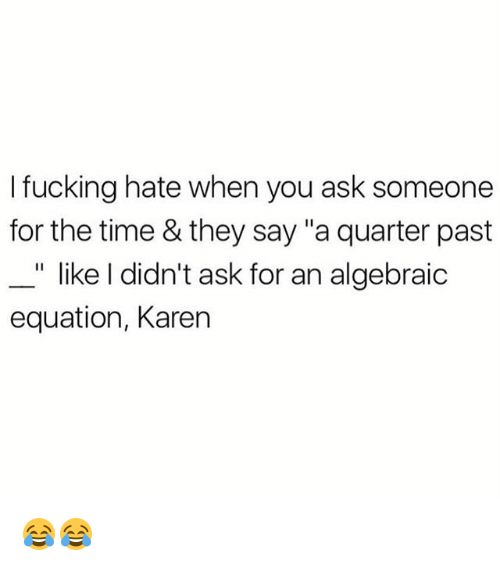 "Fucking, Memes, and Time: I fucking hate when you ask someone  for the time & they say ""a quarter past  _"" like I didn't ask for an algebraic  equation, Karen 😂😂"