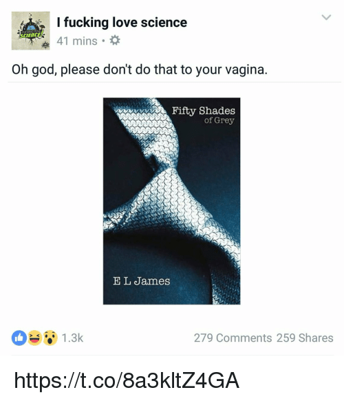 Fifty Shades of Grey, Fucking, and God: I fucking love science  41 mins  FUCKING  Oh god, please don't do that to your vagina  aaani  Fifty Shades  of Grey  E L James  279 Comments 259 Shares https://t.co/8a3kltZ4GA