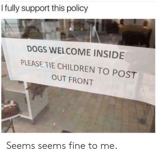 Children, Dogs, and Policy: I fuly support this policy  DOGS WELCOME INSIDE  PLEASE TIE CHILDREN TO POST  OUT FRONT Seems seems fine to me.
