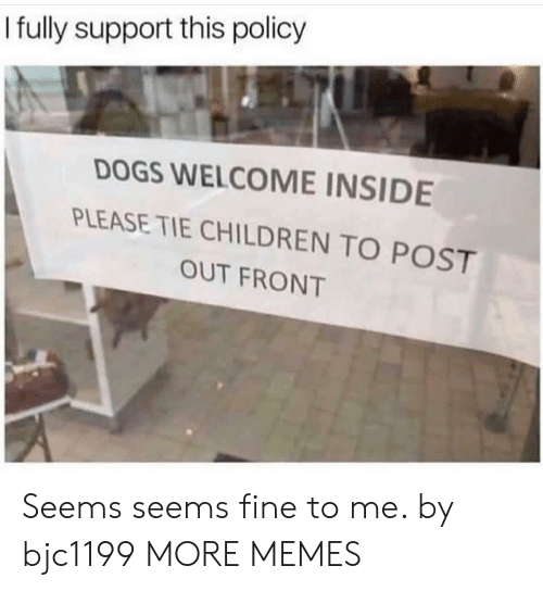 Children, Dank, and Dogs: I fuly support this policy  DOGS WELCOME INSIDE  PLEASE TIE CHILDREN TO POST  OUT FRONT Seems seems fine to me. by bjc1199 MORE MEMES