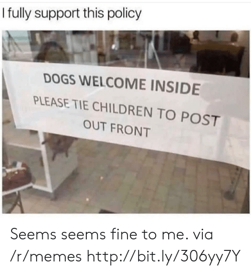 Children, Dogs, and Memes: I fuly support this policy  DOGS WELCOME INSIDE  PLEASE TIE CHILDREN TO POST  OUT FRONT Seems seems fine to me. via /r/memes http://bit.ly/306yy7Y
