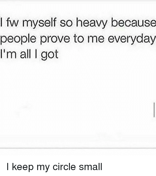 I Fw Myself So Heavy Because People Prove To Me Everyday Im All I