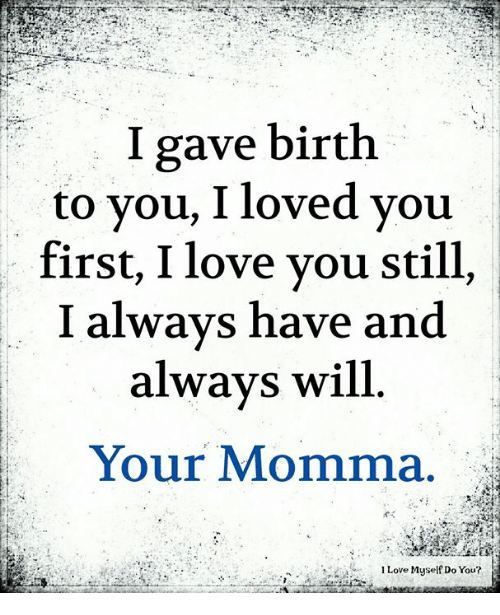 Love, Memes, and I Love You: I gave birth  to you, I loved you  first, I love you still,  I always have and  always will.  Your Momma.  Love Myself Do You?