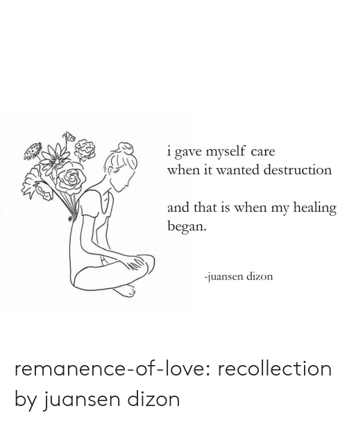 Love, Target, and Tumblr: i gave myself care  when it wanted destruction  C3  and that is when my healing  began.  juansen dízon remanence-of-love:  recollection by juansen dizon