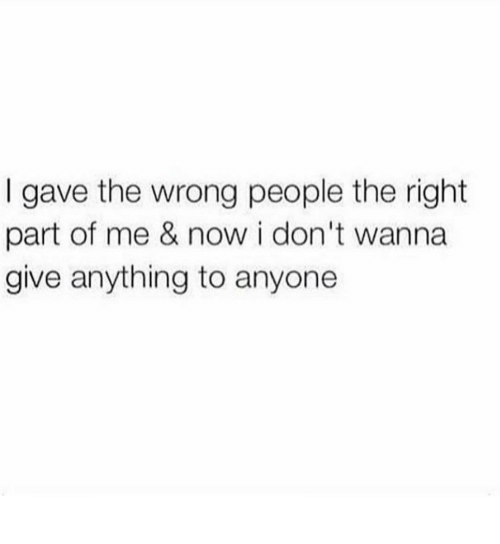 Now, Right, and People: I gave the wrong people the right  part of me & now i don't wanna  give anything to anyone