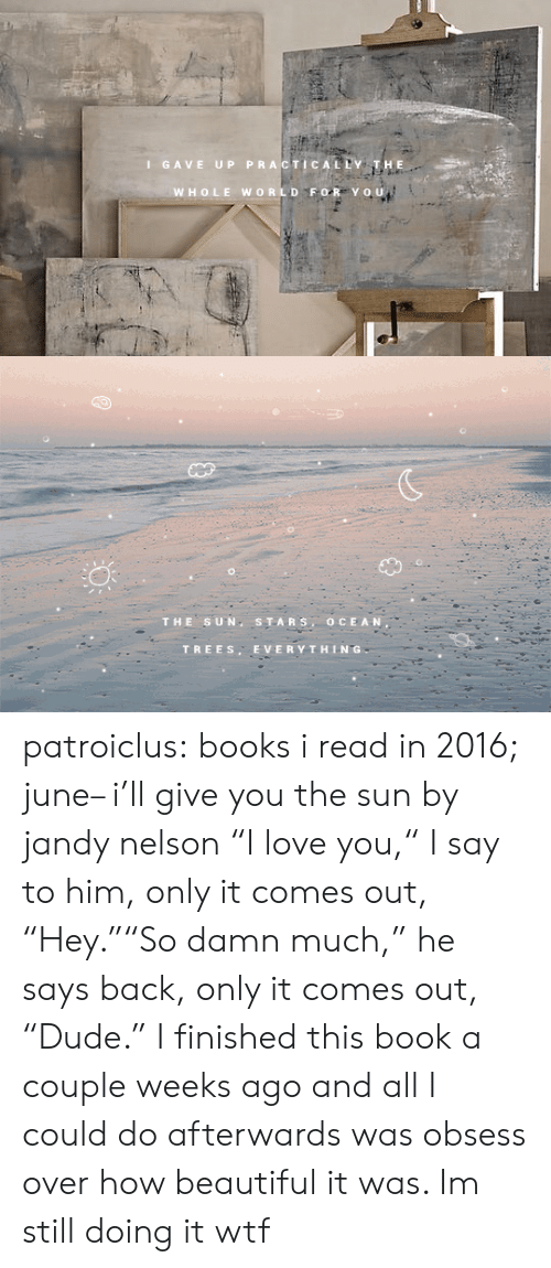 "Beautiful, Books, and Love: I GAVE UP PRACTICALDY  WHOLE WORLD FOR Yo u   THE SUN S TARS, OCEAN  TREES. EVERYTHING patroiclus: books i read in 2016; june– i'll give you the sun by jandy nelson ""I love you,"" I say to him, only it comes out, ""Hey.""""So damn much,"" he says back, only it comes out, ""Dude.""   I finished this book a couple weeks ago and all I could do afterwards was obsess over how beautiful it was. Im still doing it wtf"