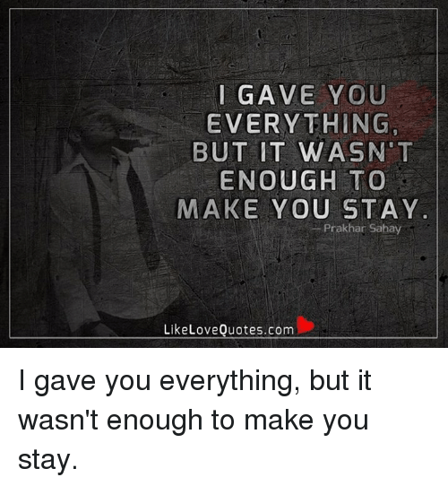 I GAVE YOU EVERYTHING BUT IT WASN T ENOUGH TO MAKE YOU STAY ...