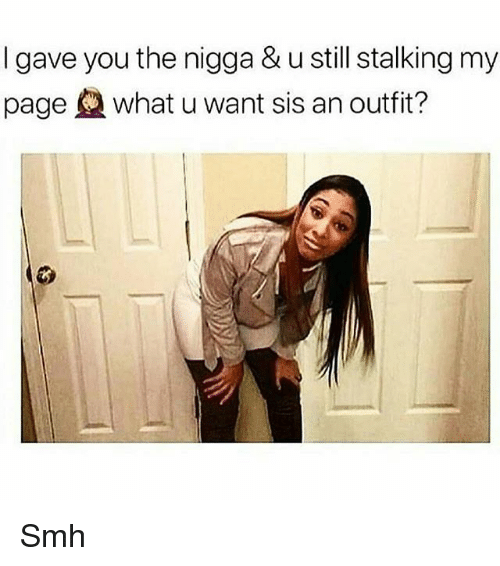 Memes, Smh, and Stalking: I gave you the nigga & u still stalking my  page what u want sis an outfit? Smh