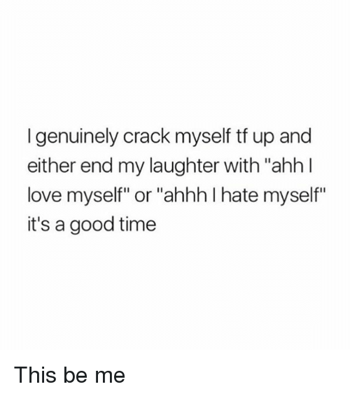 """Love, Good, and Time: I genuinely crack myself tf up and  either end my laughter with """"ahh l  love myself"""" or """"ahhh I hate myself""""  it's a good time This be me"""