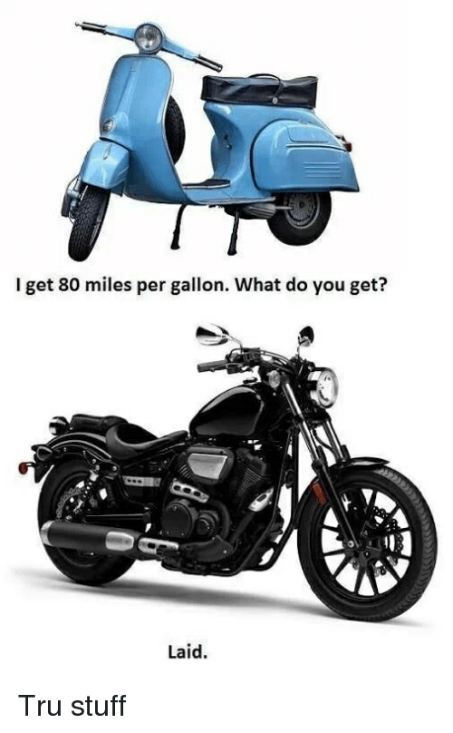 Motorcycle Stuff And You I Get 80 Miles Per Gallon What Do