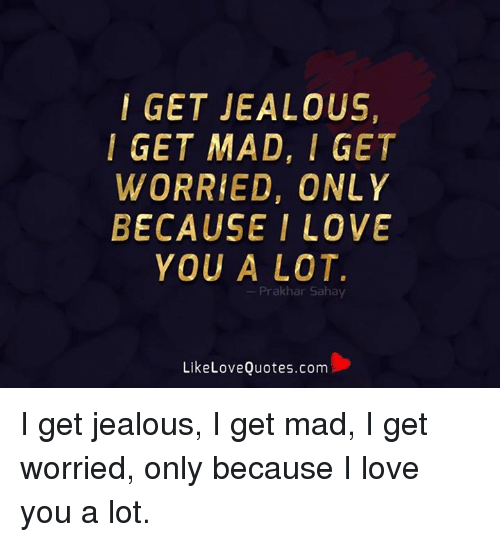 I Get Jealous I Get Mad I Get Worried Only Because I Love You A Lot