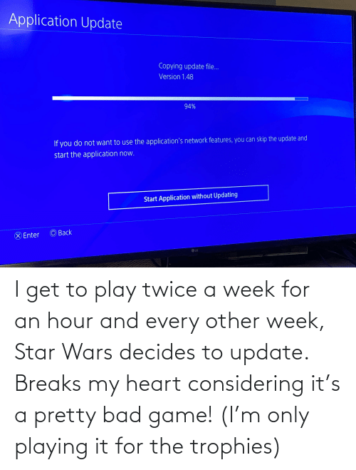 Bad, Star Wars, and Game: I get to play twice a week for an hour and every other week, Star Wars decides to update. Breaks my heart considering it's a pretty bad game! (I'm only playing it for the trophies)