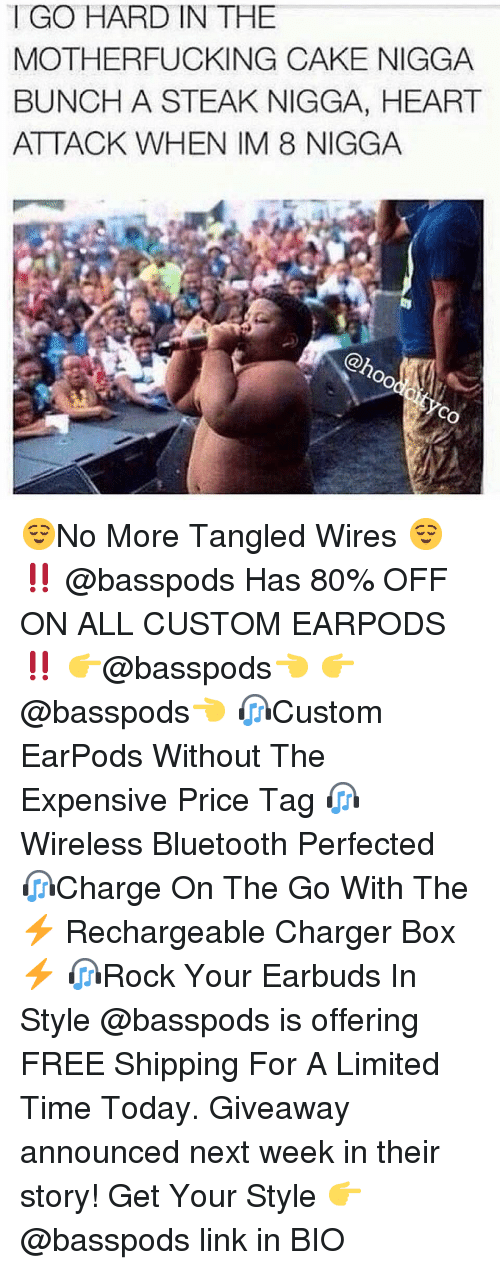 Bluetooth, Memes, and Cake: I GO HARD IN THE  MOTHERFUCKING CAKE NIGGA  BUNCH A STEAK NIGGA, HEART  ATTACK WHEN IM 8 NIGGA  @hoo  cO 😌No More Tangled Wires 😌 ‼️ @basspods Has 80% OFF ON ALL CUSTOM EARPODS ‼️ 👉@basspods👈 👉@basspods👈 🎧Custom EarPods Without The Expensive Price Tag 🎧Wireless Bluetooth Perfected 🎧Charge On The Go With The ⚡️ Rechargeable Charger Box ⚡️ 🎧Rock Your Earbuds In Style @basspods is offering FREE Shipping For A Limited Time Today. Giveaway announced next week in their story! Get Your Style 👉 @basspods link in BIO