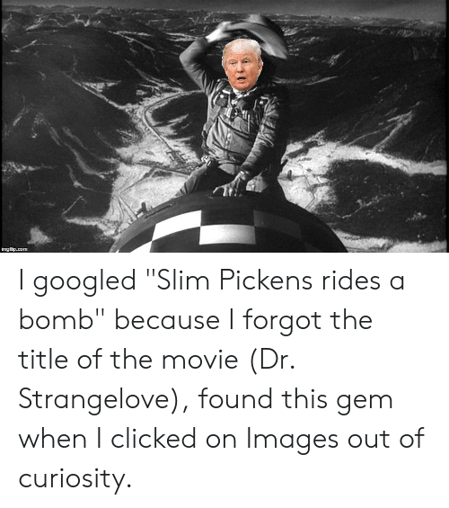 Dr Strangelove Please Keep Eye On Your >> I Googled Slim Pickens Rides A Bomb Because I Forgot The Title Of