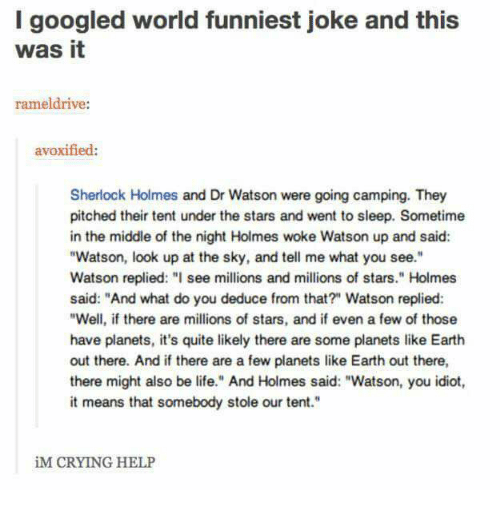 "Crying, Life, and Memes: I googled world funniest joke and this  was it  rameldrive:  avoxified:  Sherlock Holmes and Dr Watson were going camping. They  pitched their tent under the stars and went to sleep. Sometime  in the middle of the night Holmes woke Watson up and said  ""Watson, look up at the sky, and tell me what you see.""  Watson replied: "" see millions and millions of stars."" Holmes  said: ""And what do you deduce from that?"" Watson replied  ""Well, if there are millions of stars, and if even a few of those  have planets, it's quite likely there are some planets like Earth  out there. And if there are a few planets like Earth out there  there might also be life."" And Holmes said: ""Watson, you idiot  it means that somebody stole our tent.""  iM CRYING HELP"