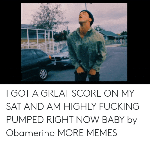 Dank, Fucking, and Memes: I GOT A GREAT SCORE ON MY SAT AND AM HIGHLY FUCKING PUMPED RIGHT NOW BABY by Obamerino MORE MEMES