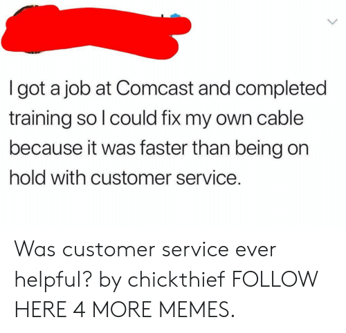 Dank, Memes, and Target: I got a job at Comcast and completed  training so l could fix my own cable  because it was faster than being on  hold with customer service. Was customer service ever helpful? by chickthief FOLLOW HERE 4 MORE MEMES.