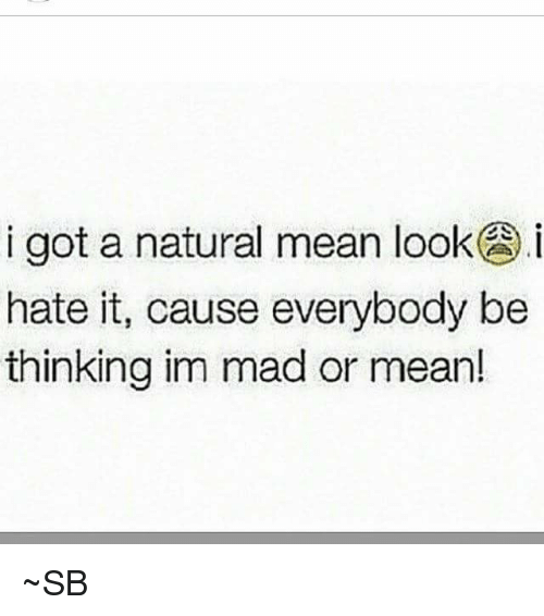 I Got a Natural Mean looK Hate It Cause Everybody Be