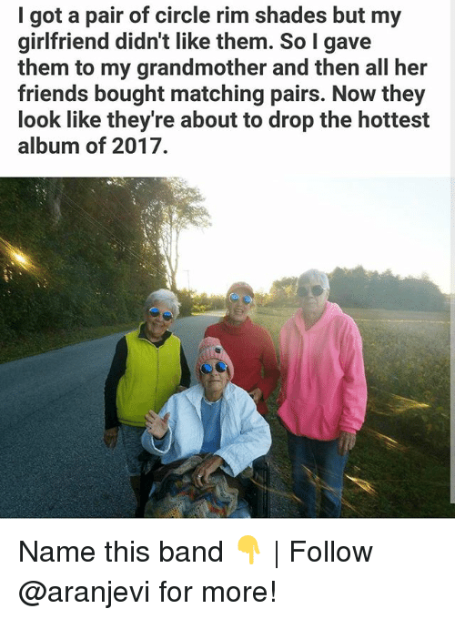 Friends, Memes, and Girlfriend: I got a pair of circle rim shades but my  girlfriend didn't like them. So I gave  them to my grandmother and then all her  friends bought matching pairs. Now they  look like they're about to drop the hottest  album of 2017. Name this band 👇   Follow @aranjevi for more!