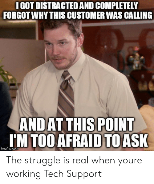 Struggle, The Struggle Is Real, and Tech Support: I GOT DISTRACTED AND COMPLETELY  FORGOTWHY THIS CUSTOMER WAS CALLING  ANDAT THIS POINT  IM TOO AFRAID  TOASK  imgflip.com The struggle is real when youre working Tech Support